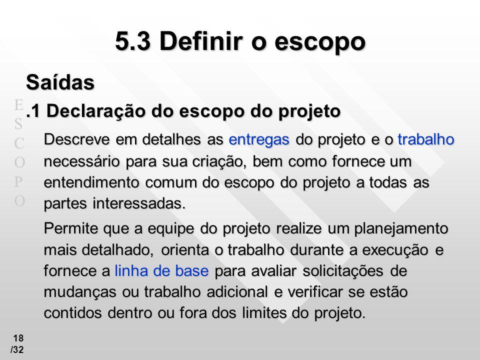 ESCOPOESCOPO 18 /32 5.3 Definir o escopo Saídas.1 Declaração do escopo do projeto Descreve em detalhes as entregas do projeto e o trabalho necessário