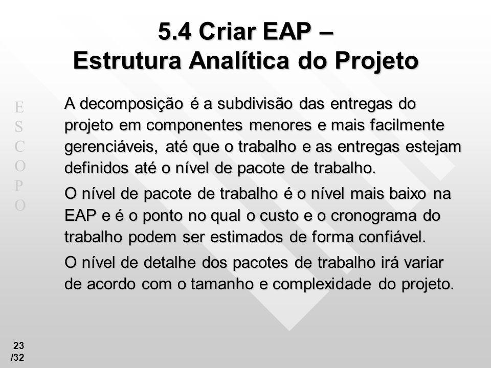 ESCOPOESCOPO 23 /32 5.4 Criar EAP – Estrutura Analítica do Projeto A decomposição é a subdivisão das entregas do projeto em componentes menores e mais