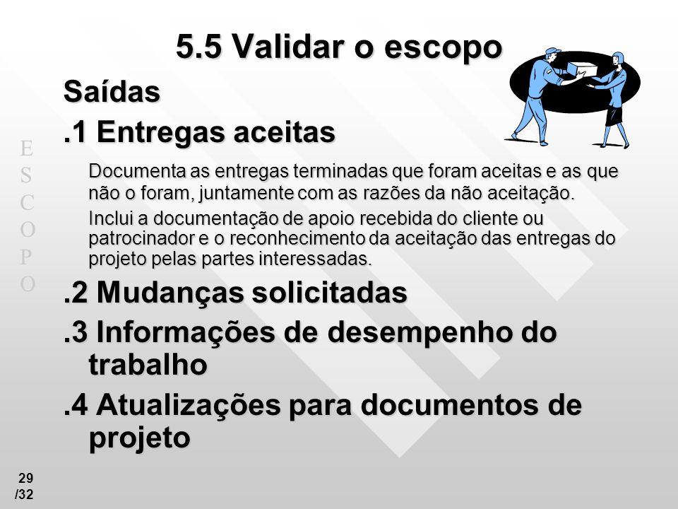 ESCOPOESCOPO 29 /32 5.5 Validar o escopo Saídas.1 Entregas aceitas Documenta as entregas terminadas que foram aceitas e as que não o foram, juntamente