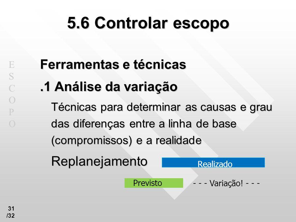 ESCOPOESCOPO 31 /32 5.6 Controlar escopo Ferramentas e técnicas.1 Análise da variação Técnicas para determinar as causas e grau das diferenças entre a