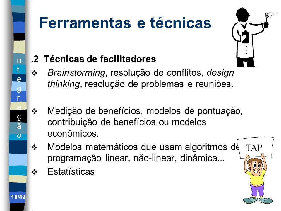 IntegraçãoIntegração 18/49 Ferramentas e técnicas.2 Técnicas de facilitadores Brainstorming, resolução de conflitos, design thinking, resolução de problemas e reuniões.