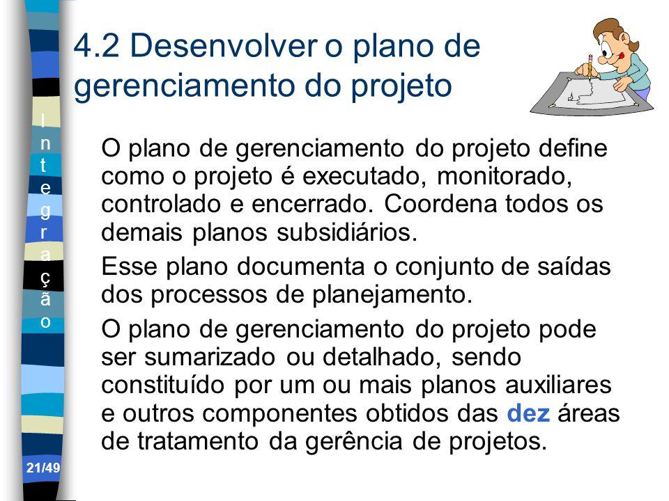 IntegraçãoIntegração 4.2 Desenvolver o plano de gerenciamento do projeto O plano de gerenciamento do projeto define como o projeto é executado, monitorado, controlado e encerrado.