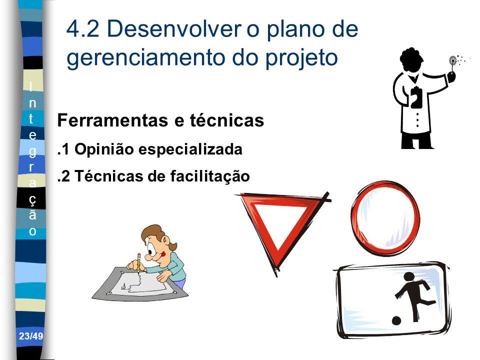 IntegraçãoIntegração 23/49 4.2 Desenvolver o plano de gerenciamento do projeto Ferramentas e técnicas.1 Opinião especializada.2 Técnicas de facilitação