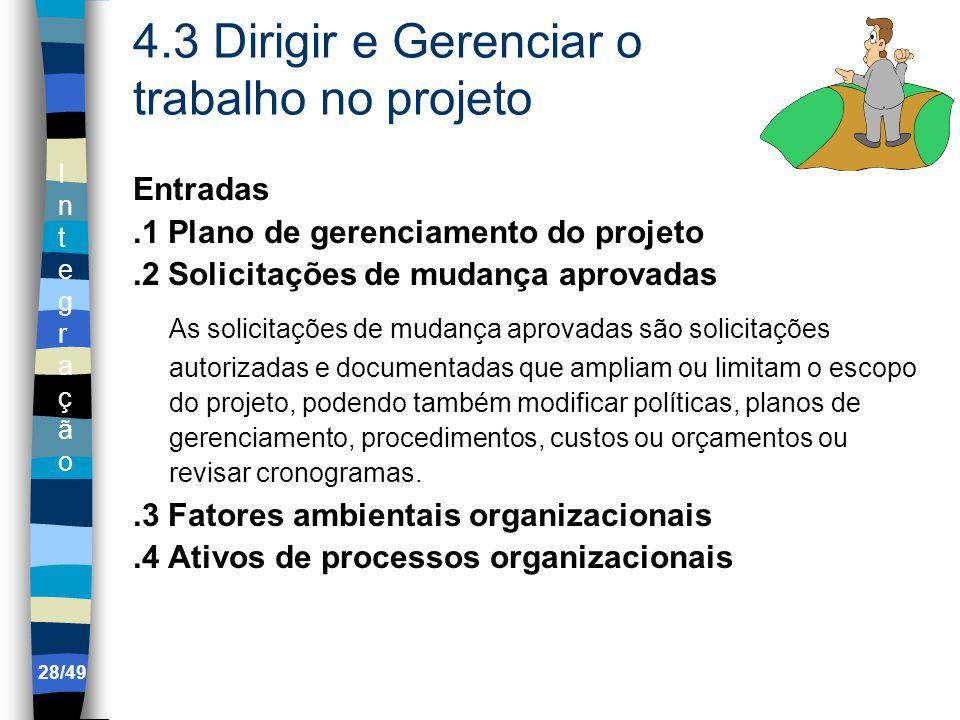 IntegraçãoIntegração 4.3 Dirigir e Gerenciar o trabalho no projeto Entradas.1 Plano de gerenciamento do projeto.2 Solicitações de mudança aprovadas As solicitações de mudança aprovadas são solicitações autorizadas e documentadas que ampliam ou limitam o escopo do projeto, podendo também modificar políticas, planos de gerenciamento, procedimentos, custos ou orçamentos ou revisar cronogramas..3 Fatores ambientais organizacionais.4 Ativos de processos organizacionais 28/49