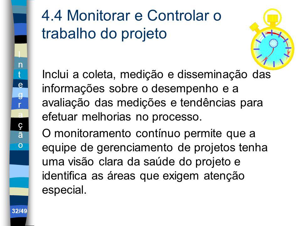 IntegraçãoIntegração 4.4 Monitorar e Controlar o trabalho do projeto Inclui a coleta, medição e disseminação das informações sobre o desempenho e a avaliação das medições e tendências para efetuar melhorias no processo.