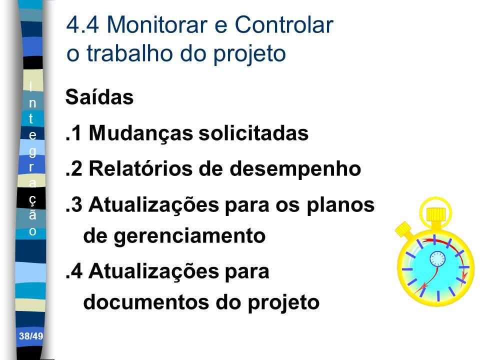 IntegraçãoIntegração 4.4 Monitorar e Controlar o trabalho do projeto Saídas.1 Mudanças solicitadas.2 Relatórios de desempenho.3 Atualizações para os planos de gerenciamento.4 Atualizações para documentos do projeto 38/49