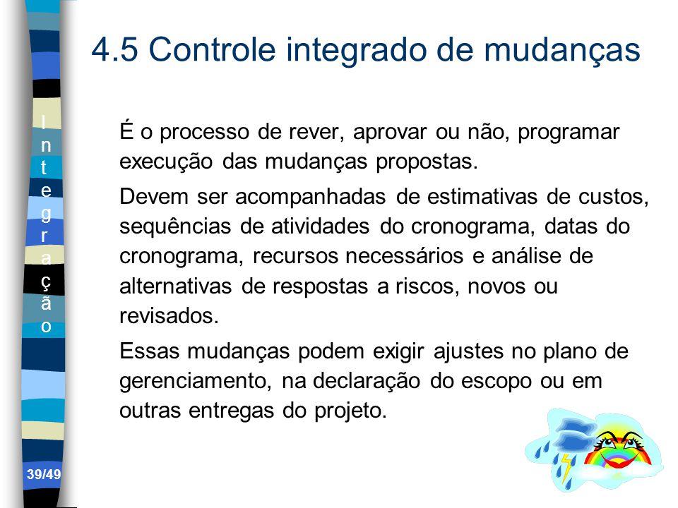 IntegraçãoIntegração 4.5 Controle integrado de mudanças É o processo de rever, aprovar ou não, programar execução das mudanças propostas.