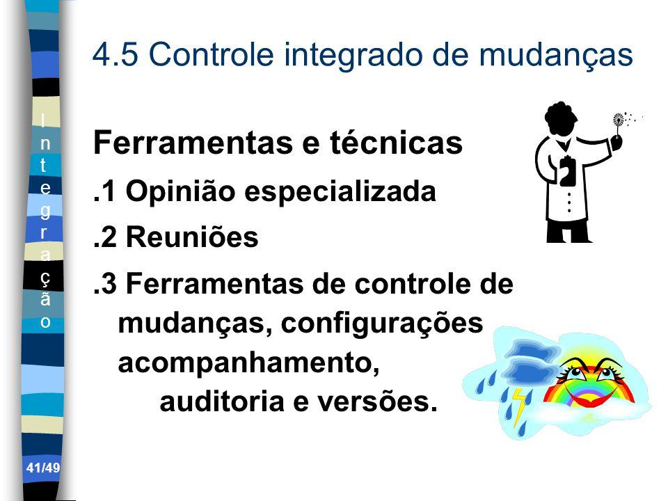 IntegraçãoIntegração 4.5 Controle integrado de mudanças Ferramentas e técnicas.1 Opinião especializada.2 Reuniões.3 Ferramentas de controle de mudanças, configurações acompanhamento, auditoria e versões.