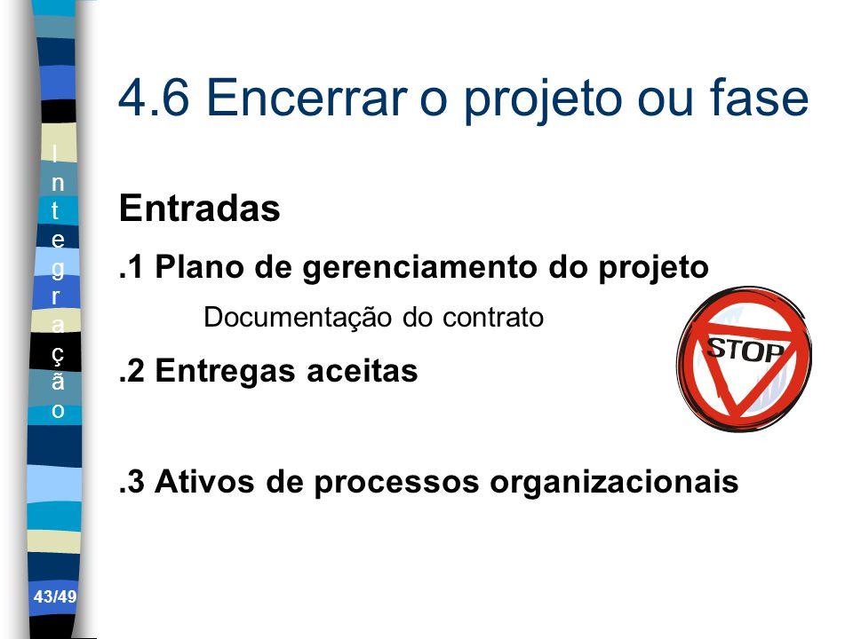 IntegraçãoIntegração 43/49 4.6 Encerrar o projeto ou fase Entradas.1 Plano de gerenciamento do projeto Documentação do contrato.2 Entregas aceitas.3 Ativos de processos organizacionais