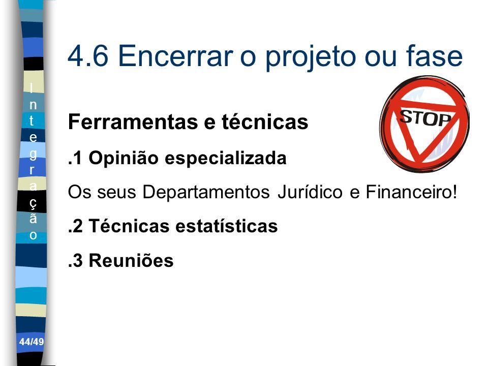 IntegraçãoIntegração 4.6 Encerrar o projeto ou fase Ferramentas e técnicas.1 Opinião especializada Os seus Departamentos Jurídico e Financeiro!.2 Técnicas estatísticas.3 Reuniões 44/49