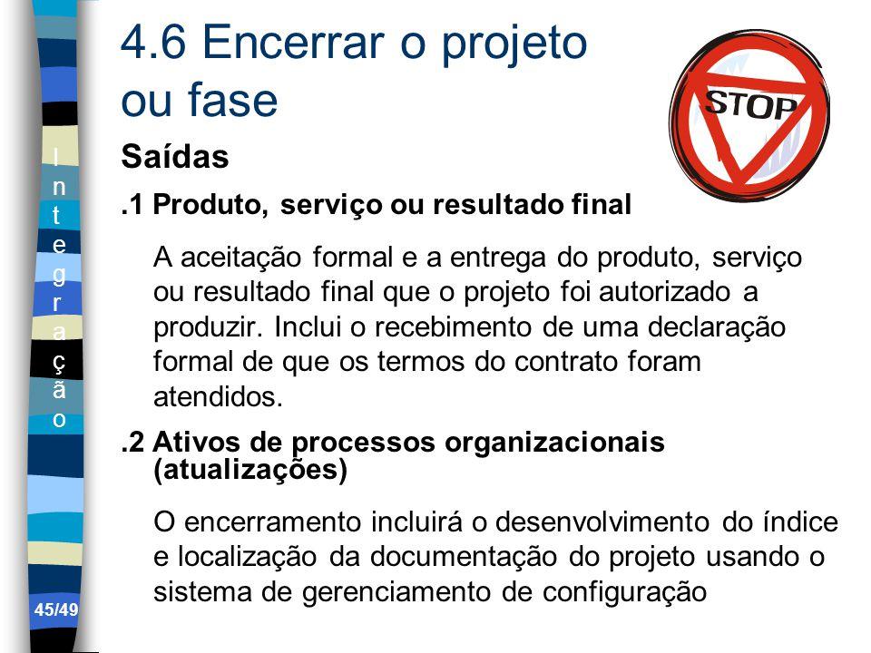 IntegraçãoIntegração 4.6 Encerrar o projeto ou fase Saídas.1 Produto, serviço ou resultado final A aceitação formal e a entrega do produto, serviço ou resultado final que o projeto foi autorizado a produzir.
