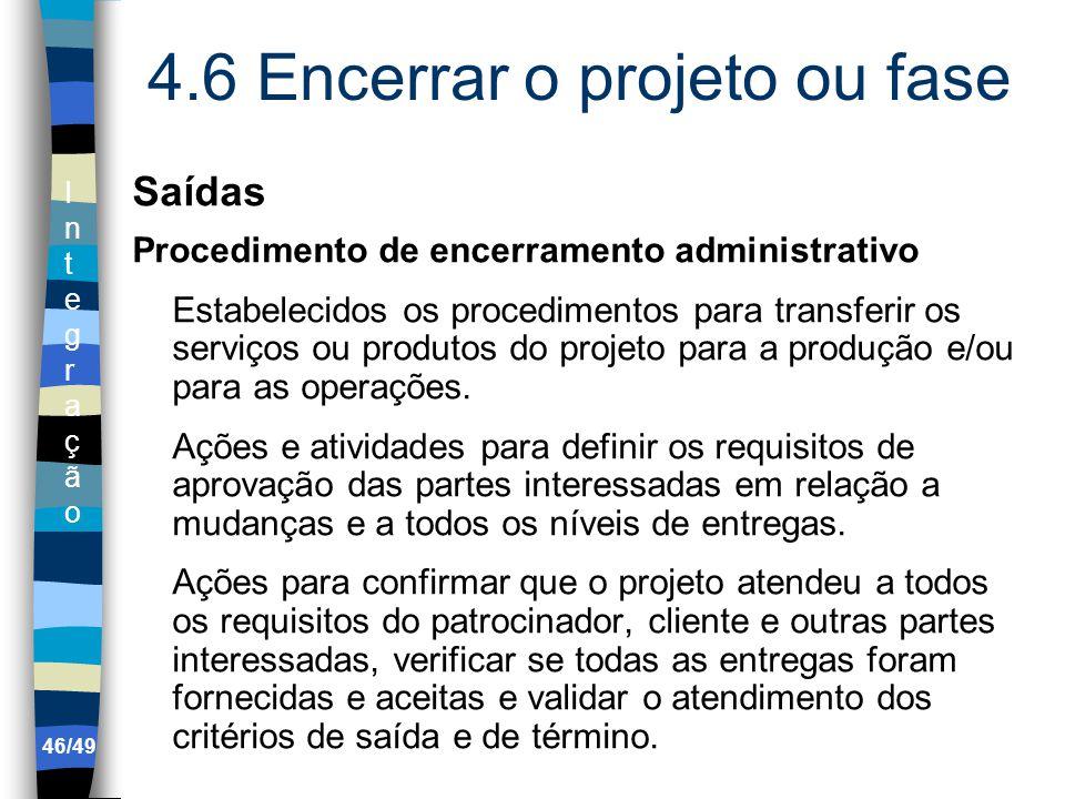 IntegraçãoIntegração 4.6 Encerrar o projeto ou fase Saídas Procedimento de encerramento administrativo Estabelecidos os procedimentos para transferir os serviços ou produtos do projeto para a produção e/ou para as operações.