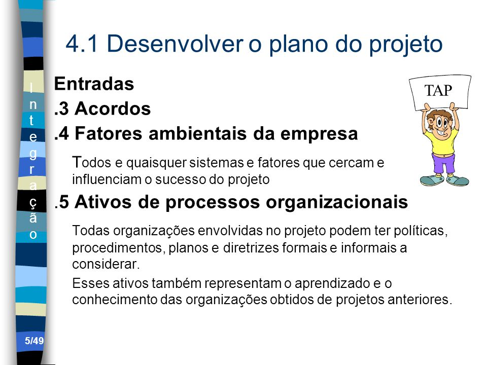IntegraçãoIntegração 4.4 Monitorar e Controlar o trabalho do projeto Entradas.4 Solicitações de mudança validadas As solicitações de mudança eventualmente rejeitadas incluem sua documentação de apoio e a situação da revisão das mudanças, que mostra a razão e destinação dos pedidos quando rejeitados..5 Informações de Desempenho.6 Fatores ambientais organizacionais.7 Ativos de processos organizacionais 36/49