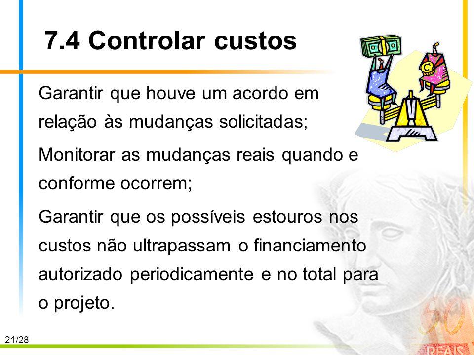 21/28 7.4 Controlar custos Garantir que houve um acordo em relação às mudanças solicitadas; Monitorar as mudanças reais quando e conforme ocorrem; Gar