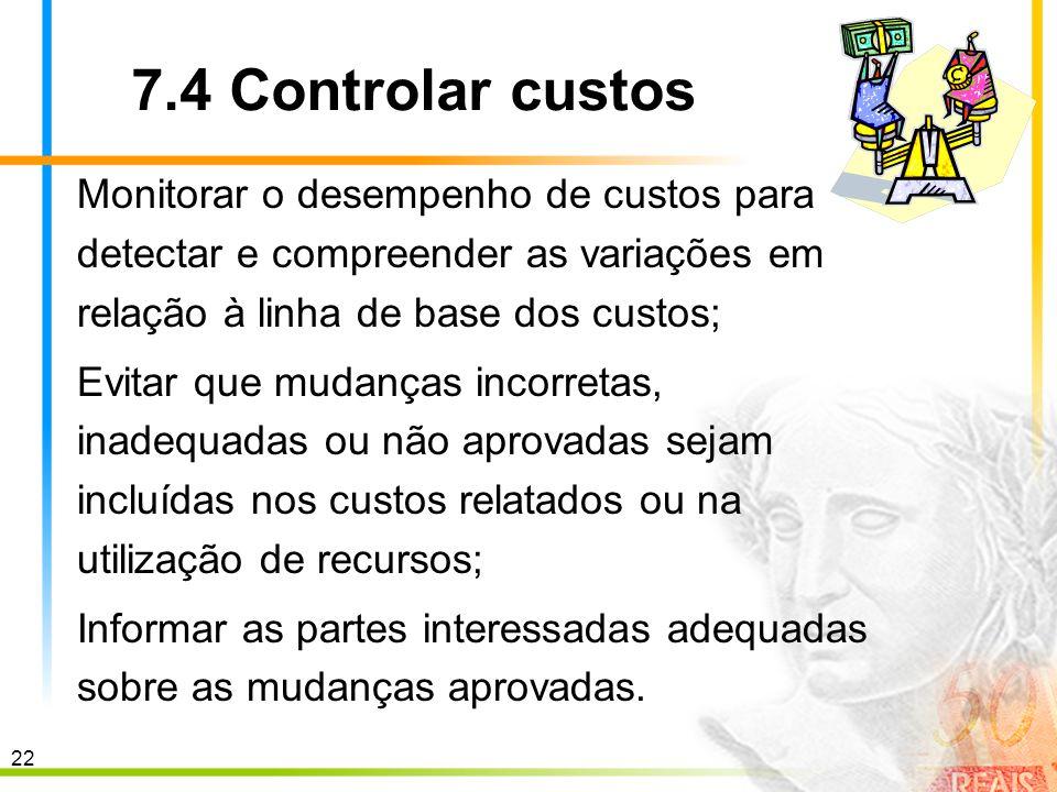 22 7.4 Controlar custos Monitorar o desempenho de custos para detectar e compreender as variações em relação à linha de base dos custos; Evitar que mu
