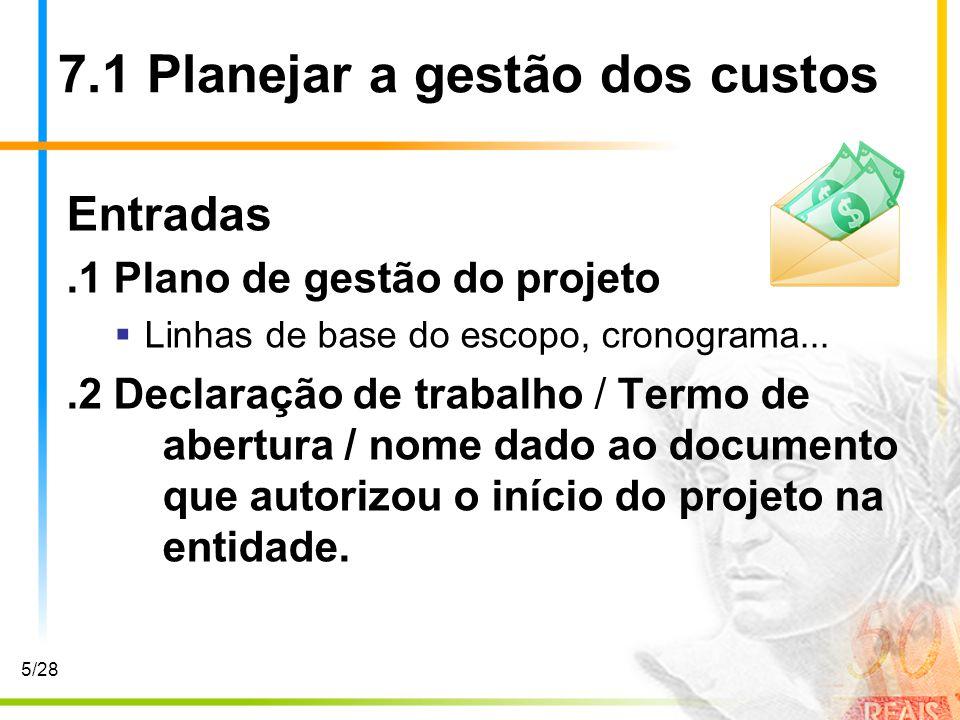 7.1 Planejar a gestão dos custos Entradas.1 Plano de gestão do projeto Linhas de base do escopo, cronograma....2 Declaração de trabalho / Termo de abe