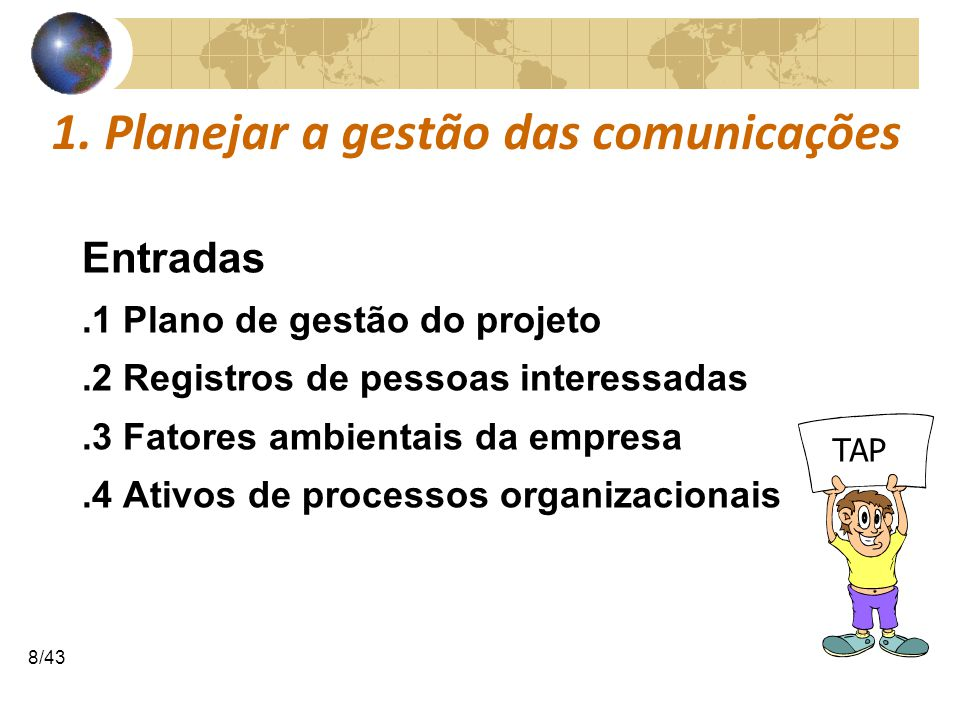 COMUNICAÇÕESCOMUNICAÇÕES 8/43 1. Planejar a gestão das comunicações Entradas.1 Plano de gestão do projeto.2 Registros de pessoas interessadas.3 Fatore