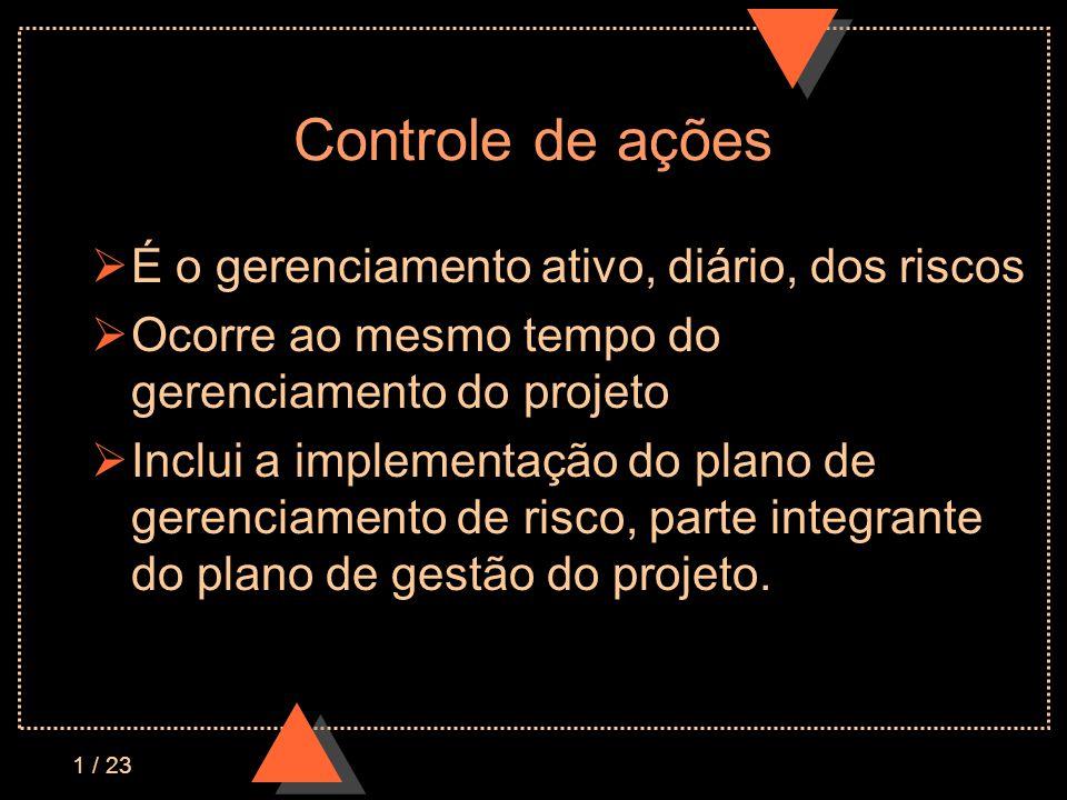 1 / 23 Controle de ações É o gerenciamento ativo, diário, dos riscos Ocorre ao mesmo tempo do gerenciamento do projeto Inclui a implementação do plano de gerenciamento de risco, parte integrante do plano de gestão do projeto.