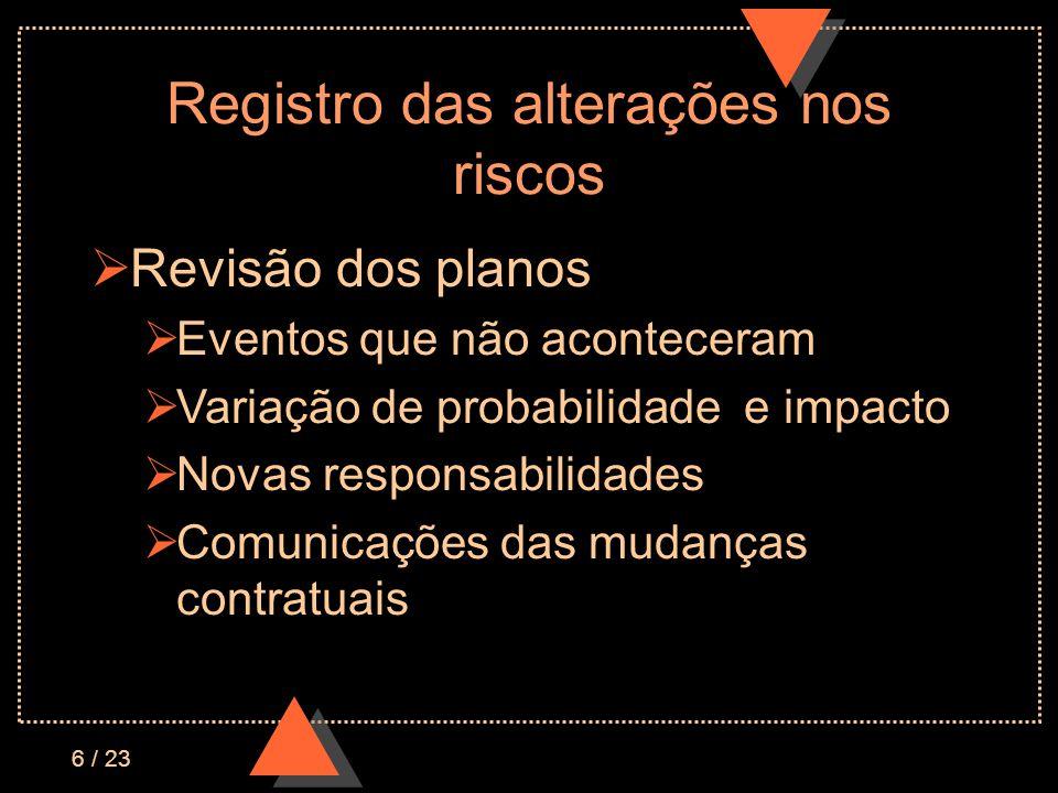 6 / 23 Registro das alterações nos riscos Revisão dos planos Eventos que não aconteceram Variação de probabilidade e impacto Novas responsabilidades Comunicações das mudanças contratuais