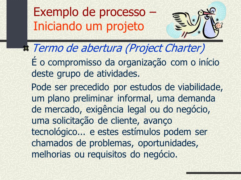 Exemplo de processo – Iniciando um projeto Termo de abertura (Project Charter) É o compromisso da organização com o início deste grupo de atividades.