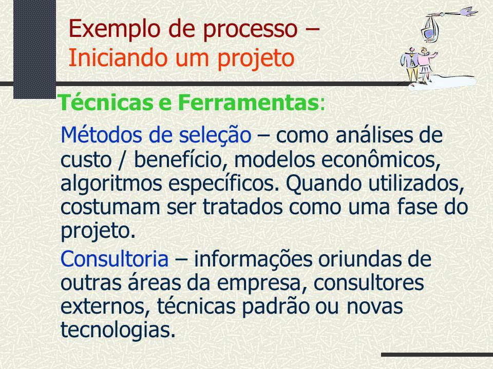 Exemplo de processo – Iniciando um projeto Técnicas e Ferramentas: Métodos de seleção – como análises de custo / benefício, modelos econômicos, algori