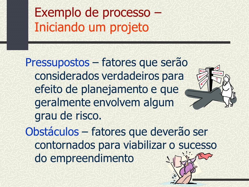 Exemplo de processo – Iniciando um projeto Pressupostos – fatores que serão considerados verdadeiros para efeito de planejamento e que geralmente envo