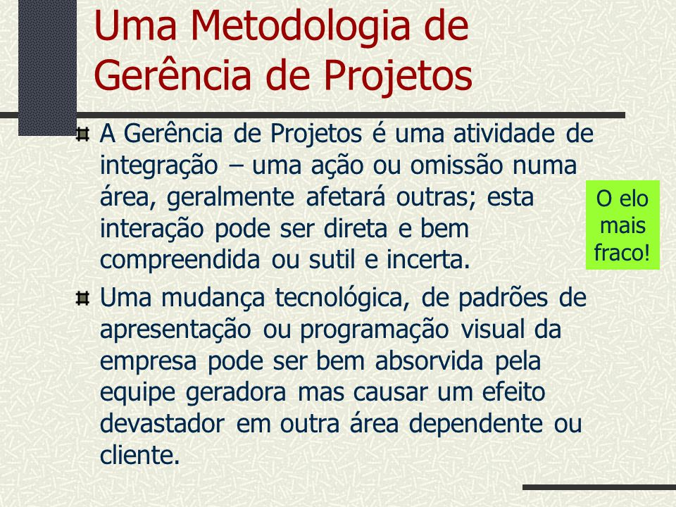 Uma Metodologia de Gerência de Projetos A Gerência de Projetos é uma atividade de integração – uma ação ou omissão numa área, geralmente afetará outra