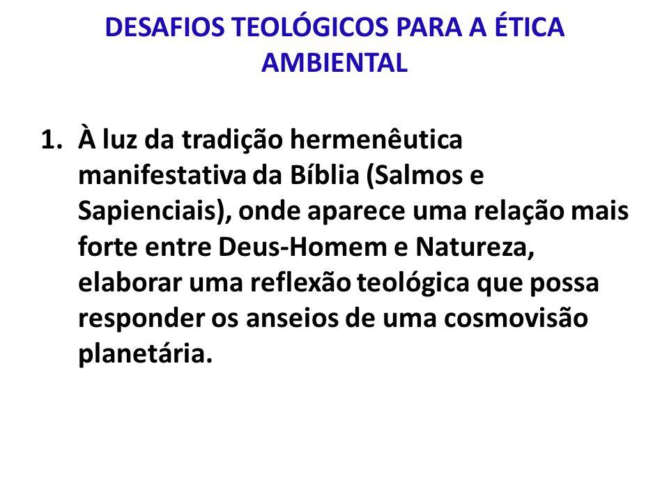 DESAFIOS TEOLÓGICOS PARA A ÉTICA AMBIENTAL 1.À luz da tradição hermenêutica manifestativa da Bíblia (Salmos e Sapienciais), onde aparece uma relação mais forte entre Deus-Homem e Natureza, elaborar uma reflexão teológica que possa responder os anseios de uma cosmovisão planetária.