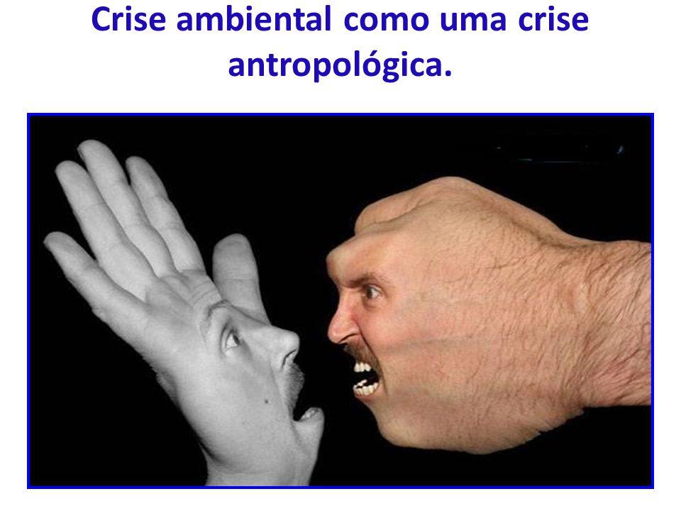 Crise ambiental como uma crise antropológica.