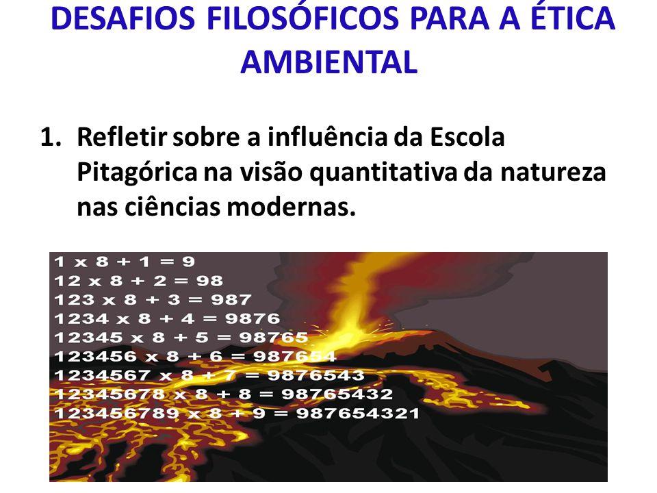DESAFIOS FILOSÓFICOS PARA A ÉTICA AMBIENTAL 1.Refletir sobre a influência da Escola Pitagórica na visão quantitativa da natureza nas ciências modernas.