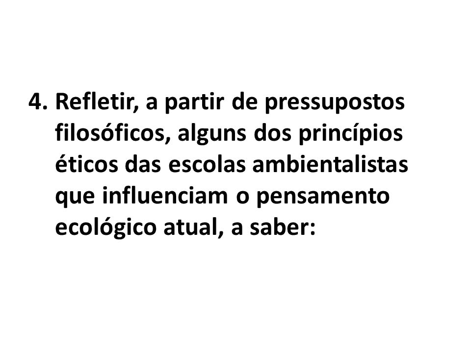 4.Refletir, a partir de pressupostos filosóficos, alguns dos princípios éticos das escolas ambientalistas que influenciam o pensamento ecológico atual, a saber: