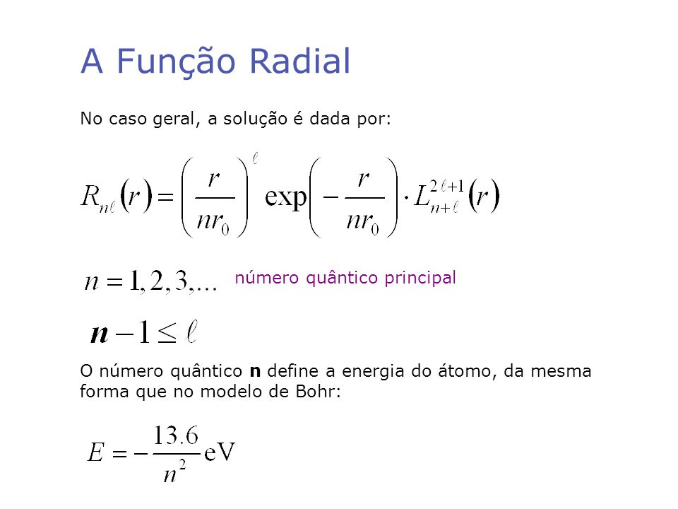 A Função Radial No caso geral, a solução é dada por: número quântico principal O número quântico n define a energia do átomo, da mesma forma que no modelo de Bohr: