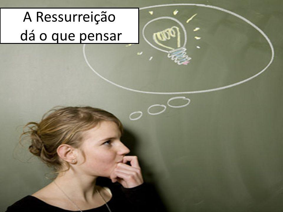 A Ressurreição dá o que pensar