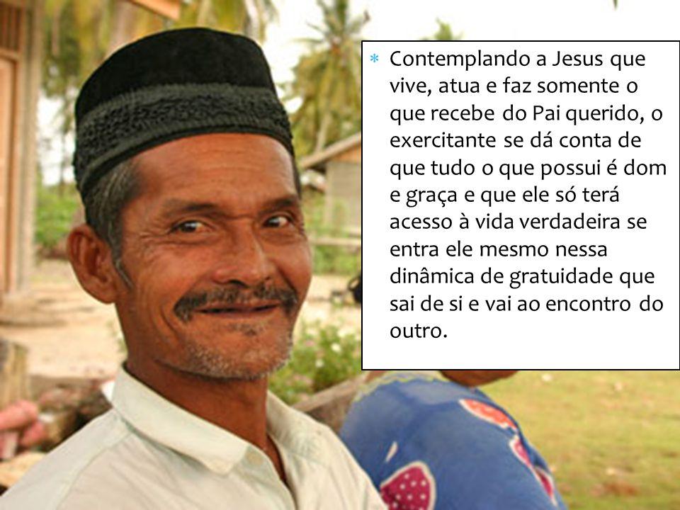 Contemplando a Jesus que vive, atua e faz somente o que recebe do Pai querido, o exercitante se dá conta de que tudo o que possui é dom e graça e que