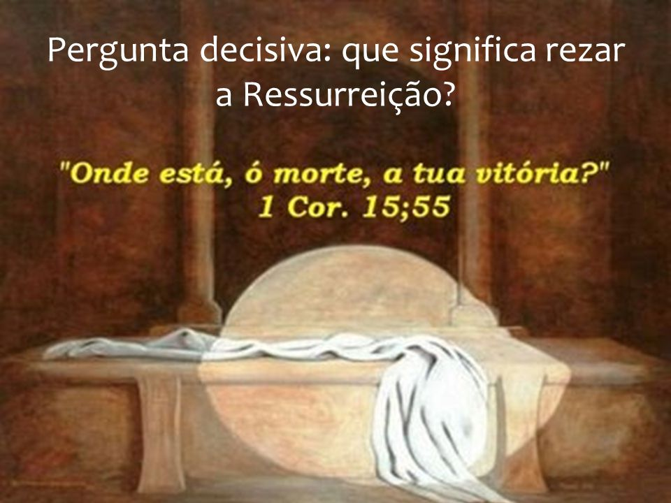 Pergunta decisiva: que significa rezar a Ressurreição?