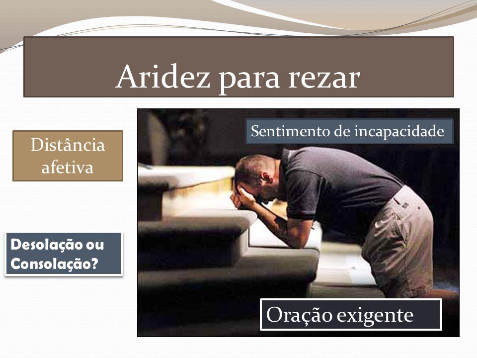 Aridez para rezar Distância afetiva Sentimento de incapacidade Oração exigente Desolação ou Consolação?