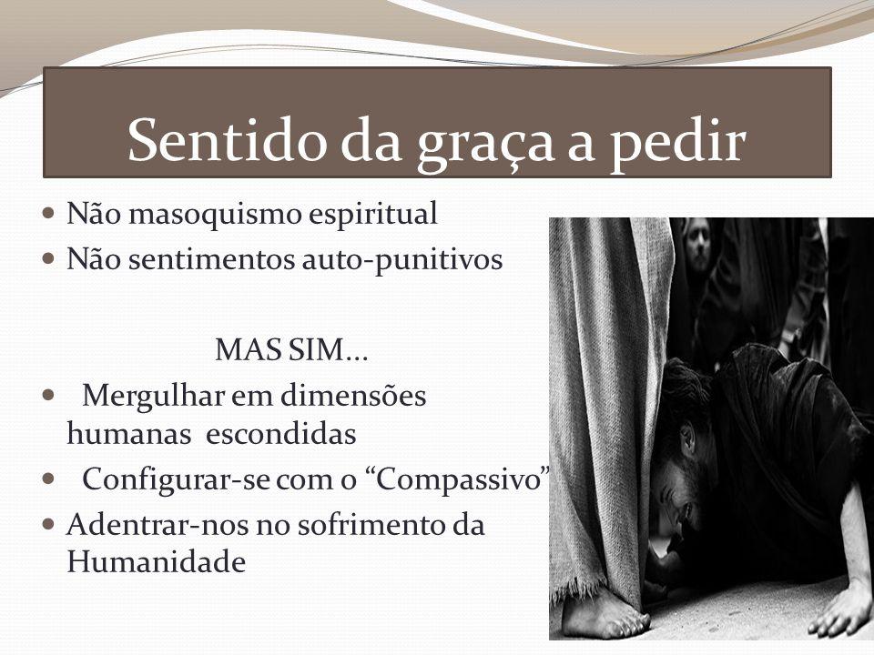 Sentido da graça a pedir Não masoquismo espiritual Não sentimentos auto-punitivos MAS SIM...