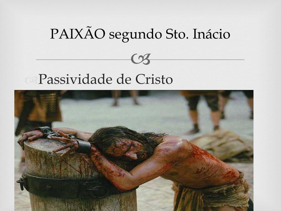 Passividade de Cristo PAIXÃO segundo Sto. Inácio