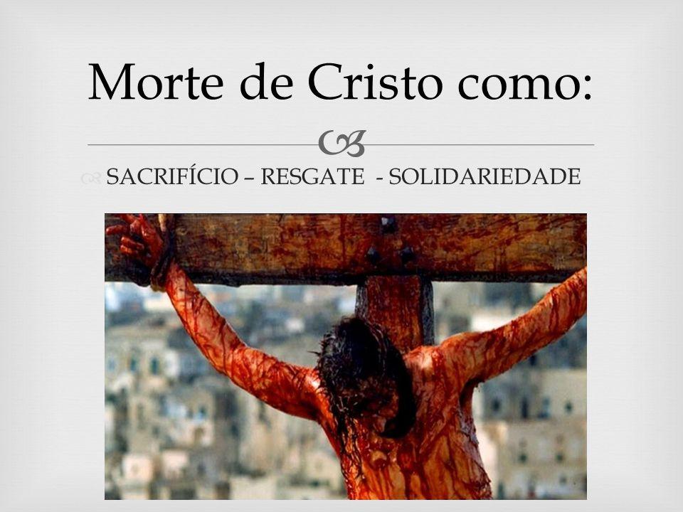 SACRIFÍCIO – RESGATE - SOLIDARIEDADE Morte de Cristo como: