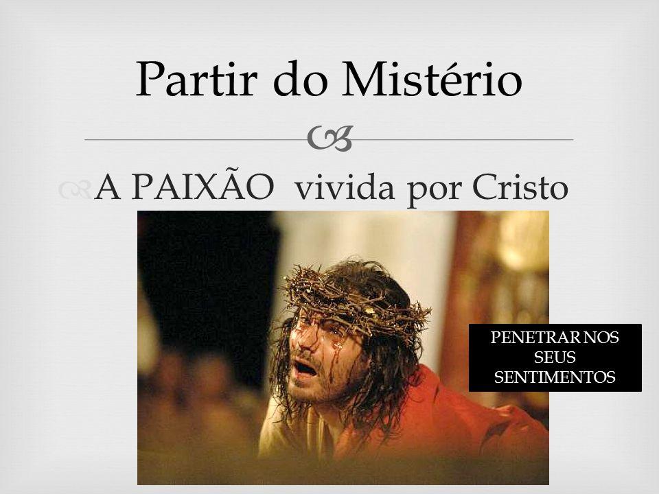 A PAIXÃO vivida por Cristo Partir do Mistério PENETRAR NOS SEUS SENTIMENTOS