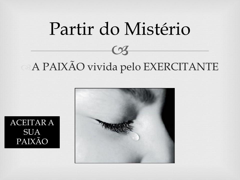 A PAIXÃO vivida pelo EXERCITANTE Partir do Mistério ACEITAR A SUA PAIXÃO