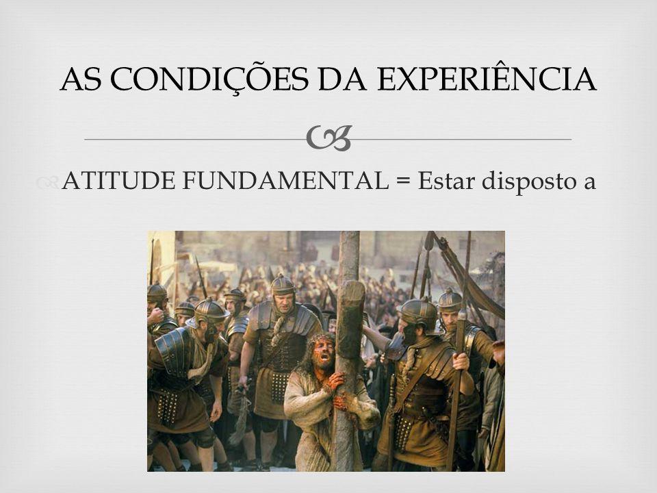 ATITUDE FUNDAMENTAL = Estar disposto a AS CONDIÇÕES DA EXPERIÊNCIA