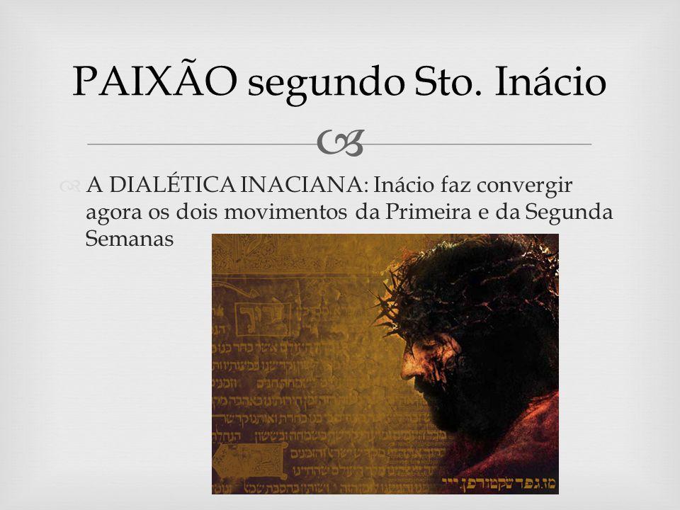 A DIALÉTICA INACIANA: Inácio faz convergir agora os dois movimentos da Primeira e da Segunda Semanas PAIXÃO segundo Sto.