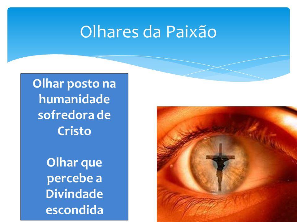 Olhares da Paixão Olhar posto na humanidade sofredora de Cristo Olhar que percebe a Divindade escondida