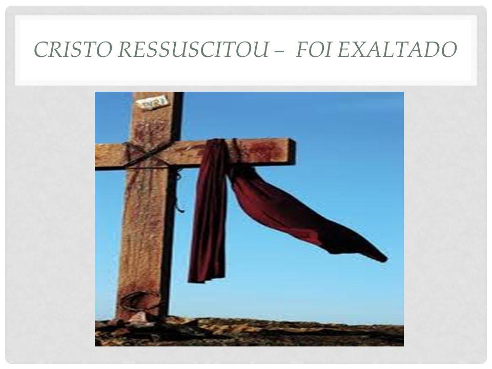 CRISTO RESSUSCITOU – FOI EXALTADO