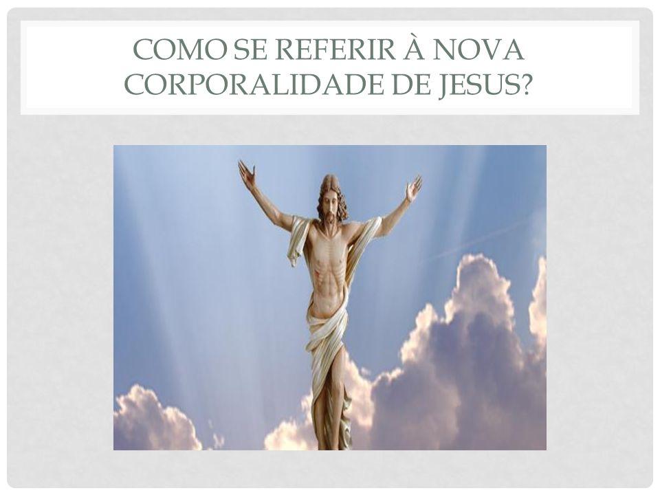 COMO SE REFERIR À NOVA CORPORALIDADE DE JESUS