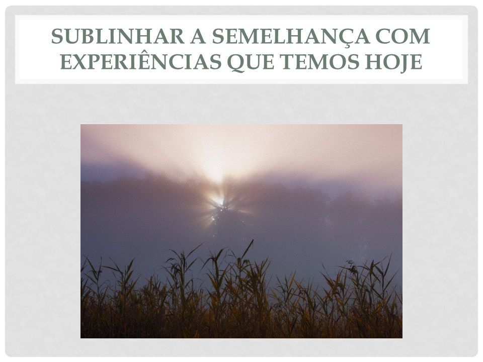 SUBLINHAR A SEMELHANÇA COM EXPERIÊNCIAS QUE TEMOS HOJE