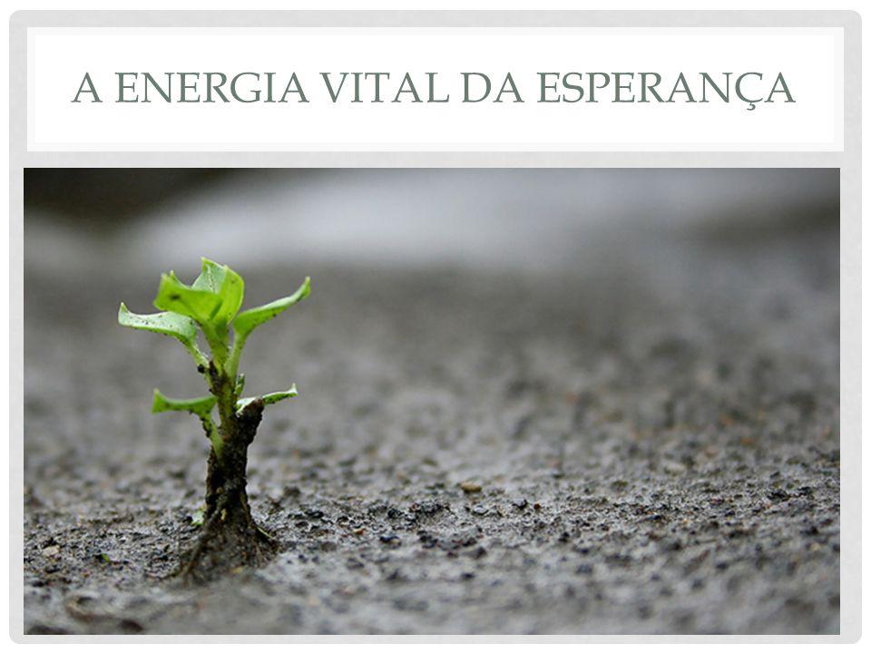 A ENERGIA VITAL DA ESPERANÇA