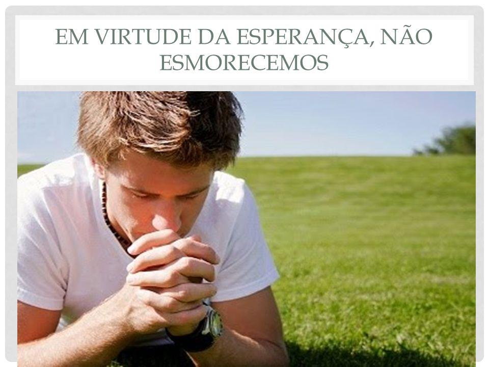 EM VIRTUDE DA ESPERANÇA, NÃO ESMORECEMOS