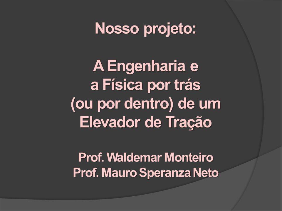 Nosso projeto: A Engenharia e a Física por trás (ou por dentro) de um Elevador de Tração Prof. Waldemar Monteiro Prof. Mauro Speranza Neto